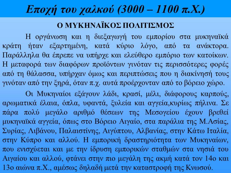 Εποχή του χαλκού (3000 – 1100 π.Χ.) Ο ΜΥΚΗΝΑΪΚΟΣ ΠΟΛΙΤΙΣΜΟΣ Η οργάνωση και η διεξαγωγή του εμπορίου στα μυκηναϊκά κράτη ήταν εξαρτημένη, κατά κύριο λό