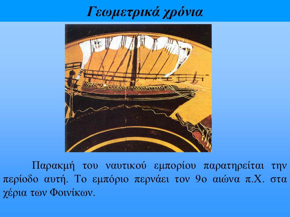 Γεωμετρικά χρόνια Παρακμή του ναυτικού εμπορίου παρατηρείται την περίοδο αυτή. Το εμπόριο περνάει τον 9ο αιώνα π.Χ. στα χέρια των Φοινίκων.