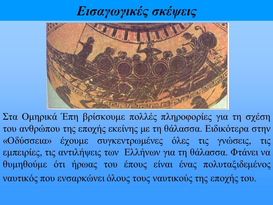 Εισαγωγικές σκέψεις Στα Ομηρικά Έπη βρίσκουμε πολλές πληροφορίες για τη σχέση του ανθρώπου της εποχής εκείνης με τη θάλασσα. Ειδικότερα στην «Οδύσσεια
