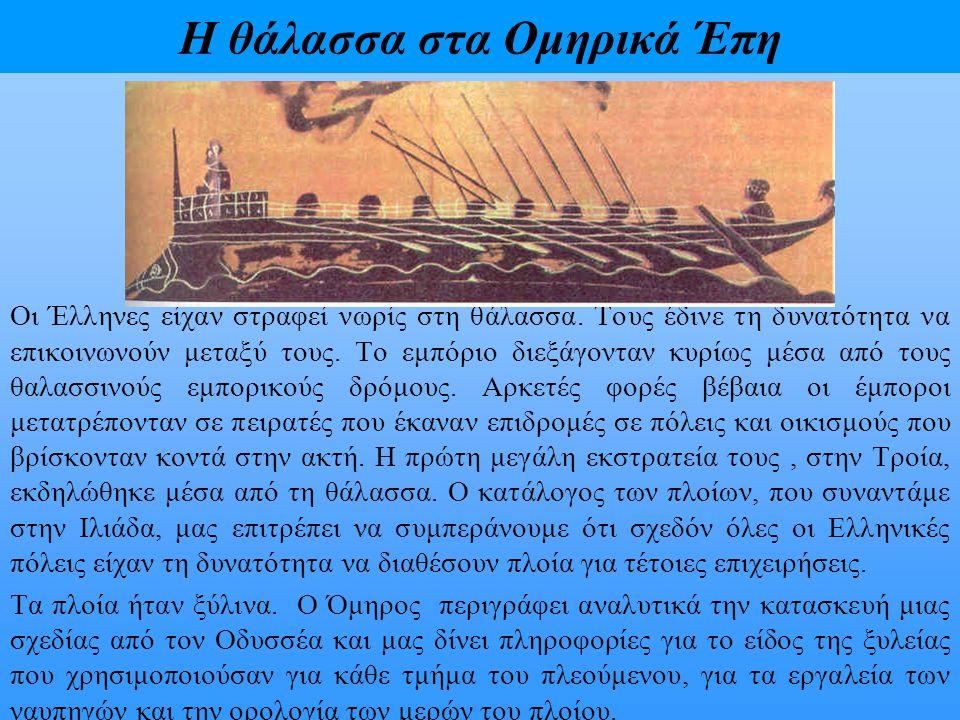 Η θάλασσα στα Ομηρικά Έπη Οι Έλληνες είχαν στραφεί νωρίς στη θάλασσα. Τους έδινε τη δυνατότητα να επικοινωνούν μεταξύ τους. Το εμπόριο διεξάγονταν κυρ