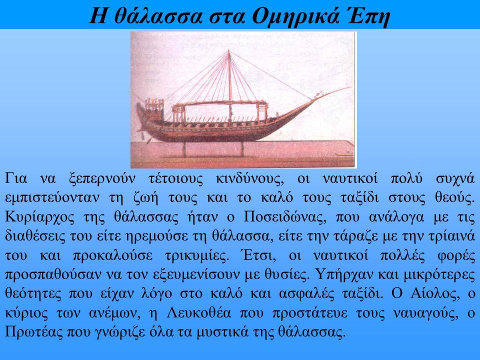 Η θάλασσα στα Ομηρικά Έπη Για να ξεπερνούν τέτοιους κινδύνους, οι ναυτικοί πολύ συχνά εμπιστεύονταν τη ζωή τους και το καλό τους ταξίδι στους θεούς. Κ