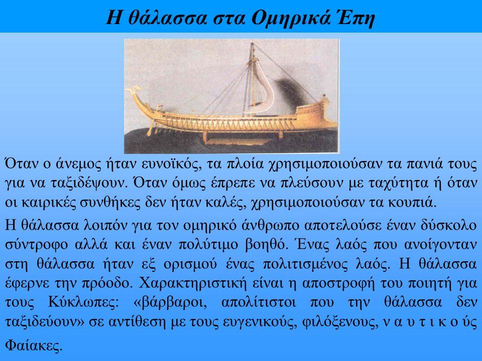 Η θάλασσα στα Ομηρικά Έπη Όταν ο άνεμος ήταν ευνοϊκός, τα πλοία χρησιμοποιούσαν τα πανιά τους για να ταξιδέψουν. Όταν όμως έπρεπε να πλεύσουν με ταχύτ