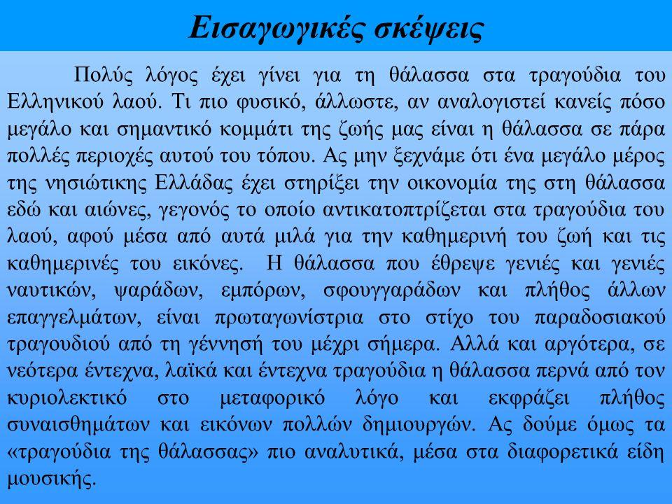 Εισαγωγικές σκέψεις Πολύς λόγος έχει γίνει για τη θάλασσα στα τραγούδια του Ελληνικού λαού. Τι πιο φυσικό, άλλωστε, αν αναλογιστεί κανείς πόσο μεγάλο