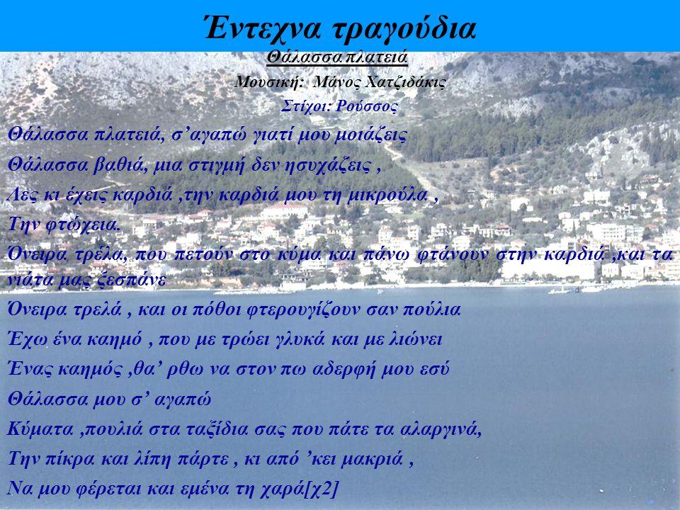 Έντεχνα τραγούδια Θάλασσα πλατειά Μουσική: Μάνος Χατζιδάκις Στίχοι: Ρούσσος Θάλασσα πλατειά, σ'αγαπώ γιατί μου μοιάζεις Θάλασσα βαθιά, μια στιγμή δεν