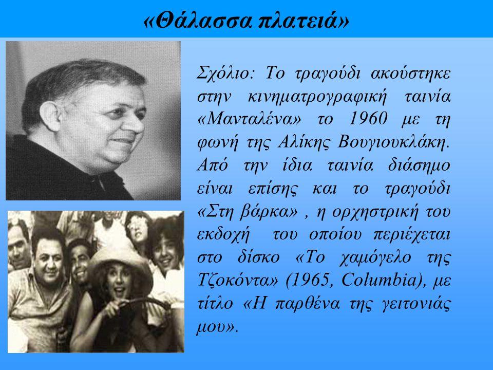«Θάλασσα πλατειά» Σχόλιο: Το τραγούδι ακούστηκε στην κινηματρογραφική ταινία «Μανταλένα» το 1960 με τη φωνή της Αλίκης Βουγιουκλάκη. Από την ίδια ταιν