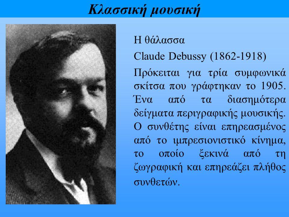 Κλασσική μουσική Η θάλασσα Claude Debussy (1862-1918) Πρόκειται για τρία συμφωνικά σκίτσα που γράφτηκαν το 1905. Ένα από τα διασημότερα δείγματα περιγ