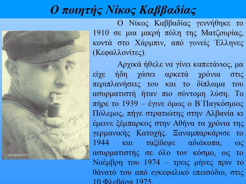 Ο ποιητής Νίκος Καββαδίας Ο Νίκος Καββαδίας έγινε πολύ νωρίς γνωστός στην Ελλάδα με την πρώτη του ποιητική συλλογή Μαραμπού, που εκδόθηκε το 1933 και που για καιρό πλήθος ναυτικών την ήξεραν απ' έξω.