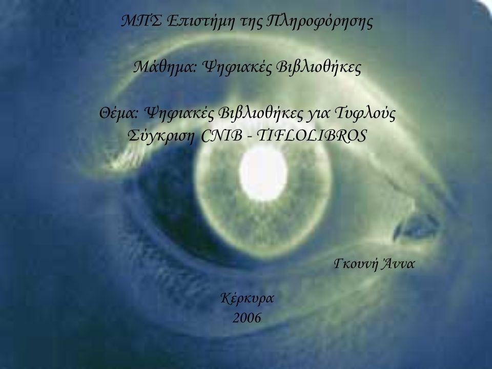 ΜΠΣ Επιστήμη της Πληροφόρησης Μάθημα: Ψηφιακές Βιβλιοθήκες Θέμα: Ψηφιακές Βιβλιοθήκες για Τυφλούς Σύγκριση CNIB - TIFLOLIBROS Γκουνή Άννα Κέρκυρα 2006