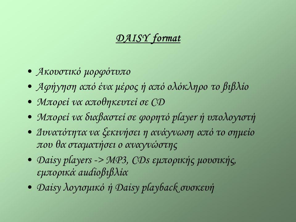 DAISY format Ακουστικό μορφότυπο Αφήγηση από ένα μέρος ή από ολόκληρο το βιβλίο Μπορεί να αποθηκευτεί σε CD Μπορεί να διαβαστεί σε φορητό player ή υπολογιστή Δυνατότητα να ξεκινήσει η ανάγνωση από το σημείο που θα σταματήσει ο αναγνώστης Daisy players -> MP3, CDs εμπορικής μουσικής, εμπορικά audioβιβλία Daisy λογισμικό ή Daisy playback συσκευή