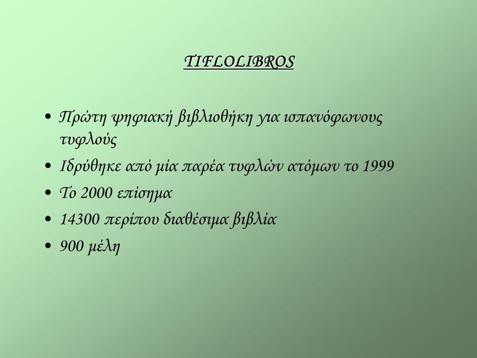 TIFLOLIBROS Πρώτη ψηφιακή βιβλιοθήκη για ισπανόφωνους τυφλούς Ιδρύθηκε από μία παρέα τυφλών ατόμων το 1999 Το 2000 επίσημα 14300 περίπου διαθέσιμα βιβλία 900 μέλη