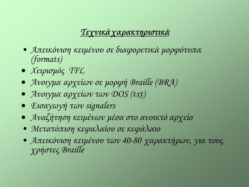 Τεχνικά χαρακτηριστικά Απεικόνιση κειμένου σε διαφορετικά μορφότυπα (formats)  Χειρισμός TFL  Άνοιγμα αρχείων σε μορφή Braille (BRA)  Άνοιγμα αρχείων των DOS (txt)  Εισαγωγή των signalers  Αναζήτηση κειμένων μέσα στο ανοικτό αρχείο Μετατόπιση κεφαλαίου σε κεφάλαιο Απεικόνιση κειμένου των 40-80 χαρακτήρων, για τους χρήστες Braille