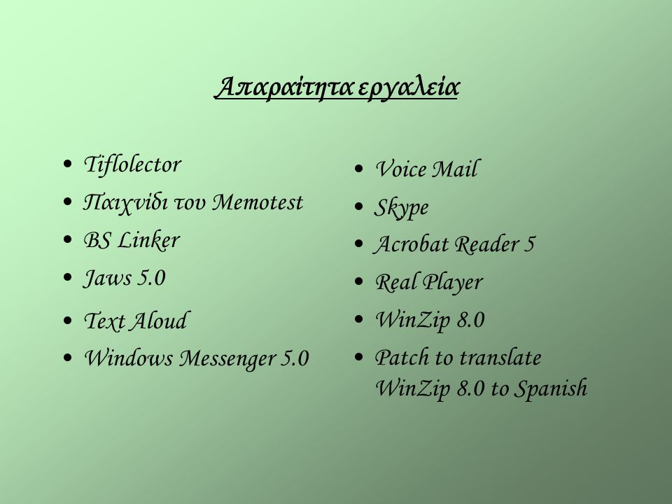 Απαραίτητα εργαλεία Tiflolector Παιχνίδι του Memotest BS Linker Jaws 5.0 Text Aloud Windows Messenger 5.0 Voice Mail Skype Acrobat Reader 5 Real Player WinZip 8.0 Patch to translate WinZip 8.0 to Spanish