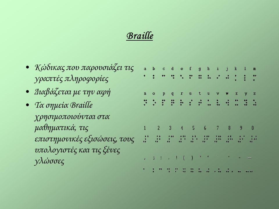Braille Κώδικας που παρουσιάζει τις γραπτές πληροφορίες Διαβάζεται με την αφή Τα σημεία Braille χρησιμοποιούνται στα μαθηματικά, τις επιστημονικές εξισώσεις, τους υπολογιστές και τις ξένες γλώσσες