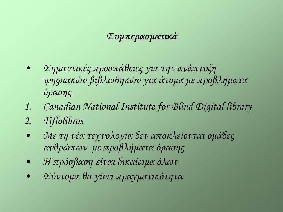 Συμπερασματικά Σημαντικές προσπάθειες για την ανάπτυξη ψηφιακών βιβλιοθηκών για άτομα με προβλήματα όρασης 1.Canadian National Institute for Blind Digital library 2.Tiflolibros Με τη νέα τεχνολογία δεν αποκλείονται ομάδες ανθρώπων με προβλήματα όρασης Η πρόσβαση είναι δικαίωμα όλων Σύντομα θα γίνει πραγματικότητα