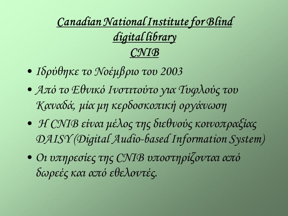 Canadian National Institute for Blind digital library CNIB Ιδρύθηκε το Νοέμβριο του 2003 Από το Εθνικό Ινστιτούτο για Τυφλούς του Καναδά, μία μη κερδοσκοπική οργάνωση H CNIB είναι μέλος της διεθνούς κοινοπραξίας DAISY (Digital Audio-based Information System) Οι υπηρεσίες της CNIB υποστηρίζονται από δωρεές και από εθελοντές.