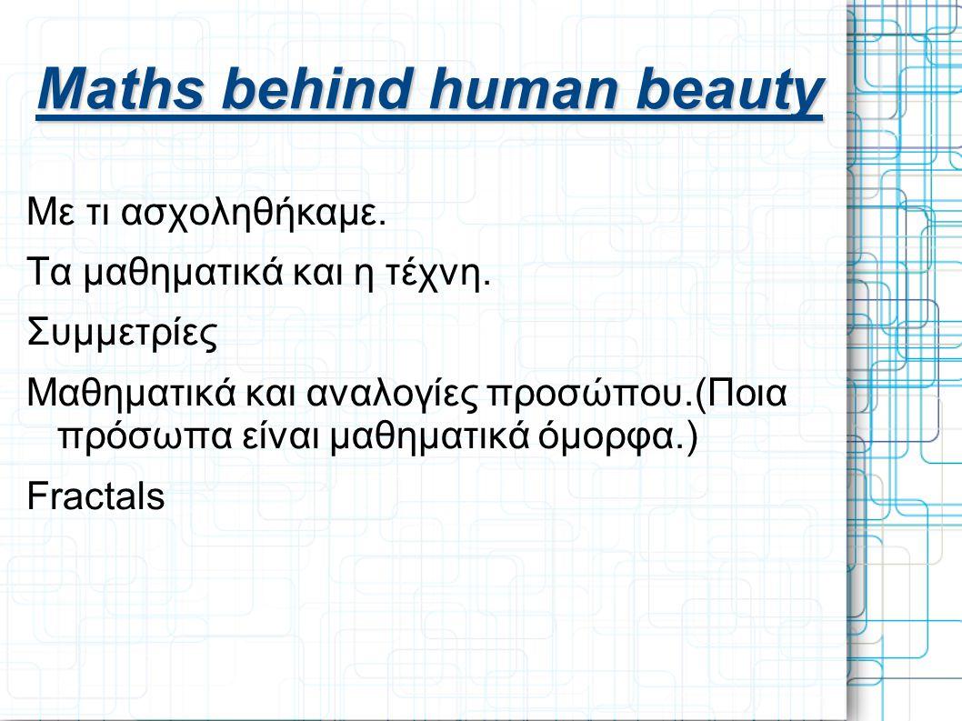 Maths behind human beauty Με τι ασχοληθήκαμε. Τα μαθηματικά και η τέχνη. Συμμετρίες Μαθηματικά και αναλογίες προσώπου.(Ποια πρόσωπα είναι μαθηματικά ό