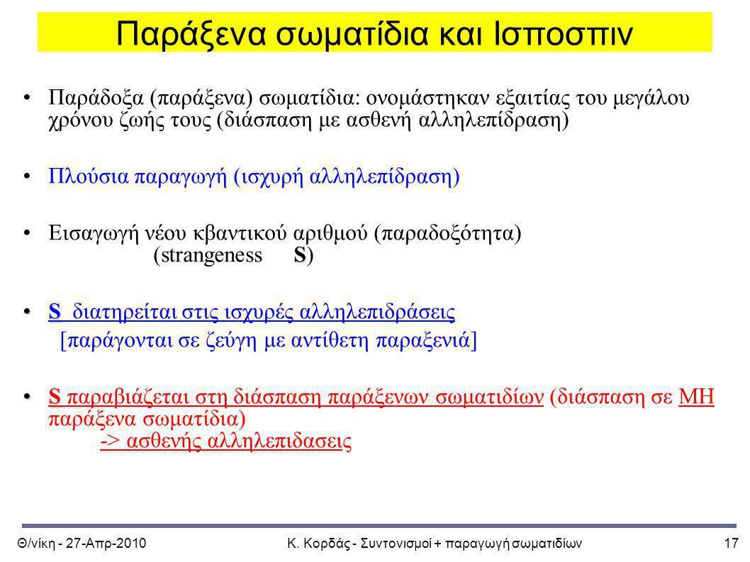 Θ/νίκη - 27-Απρ-2010Κ. Κορδάς - Συντονισμοί + παραγωγή σωματιδίων17 Παράξενα σωματίδια και Ισποσπιν Παράδοξα (παράξενα) σωματίδια: ονομάστηκαν εξαιτία