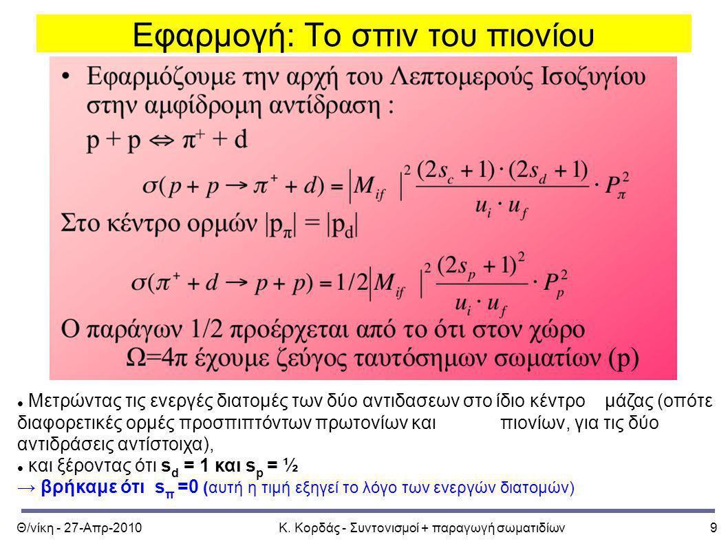 Θ/νίκη - 27-Απρ-2010Κ. Κορδάς - Συντονισμοί + παραγωγή σωματιδίων9 Εφαρμογή: Το σπιν του πιονίου Μετρώντας τις ενεργές διατομές των δύο αντιδασεων στο