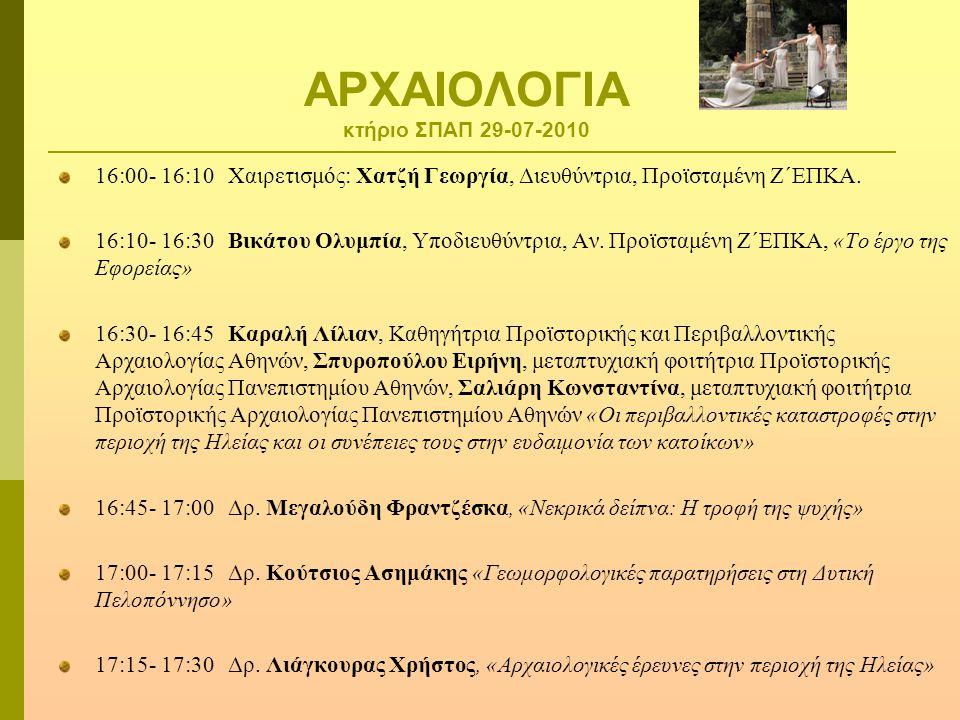 ΑΡΧΑΙΟΛΟΓΙΑ κτήριο ΣΠΑΠ 29-07-2010 16:00- 16:10 Χαιρετισμός: Χατζή Γεωργία, Διευθύντρια, Προϊσταμένη Ζ΄ΕΠΚΑ. 16:10- 16:30 Βικάτου Ολυμπία, Υποδιευθύντ