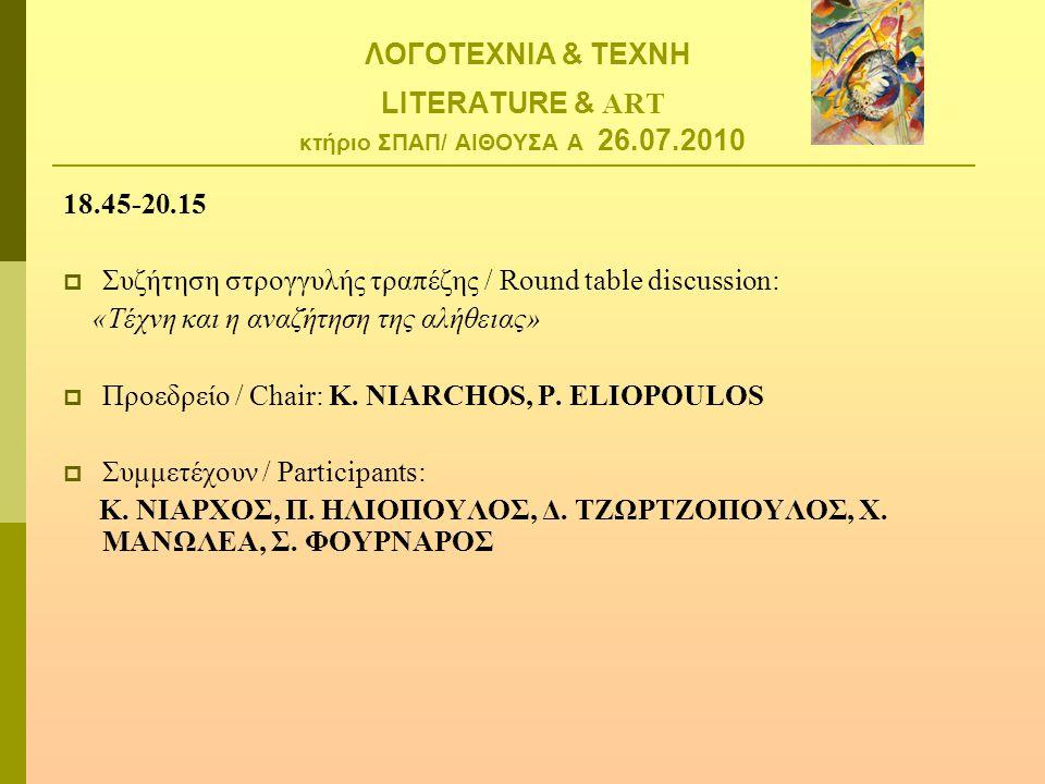 ΛΟΓΟΤΕΧΝΙΑ & ΤΕΧΝΗ LITERATURE & ART κτήριο ΣΠΑΠ/ ΑΙΘΟΥΣΑ Α 26.07.2010 18.45-20.15  Συζήτηση στρογγυλής τραπέζης / Round table discussion: «Τέχνη και