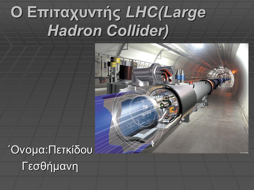 Ο Επιταχυντής LHC(Large Hadron Collider) ΄Ονομα:Πετκίδου Γεσθήμανη