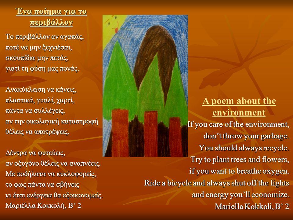 Ένα ποίημα για το περιβάλλον Το περιβάλλον αν αγαπάς, ποτέ να μην ξεχνιέσαι, σκουπίδια μην πετάς, γιατί τη φύση μας πονάς. Ανακύκλωση να κάνεις, πλαστ