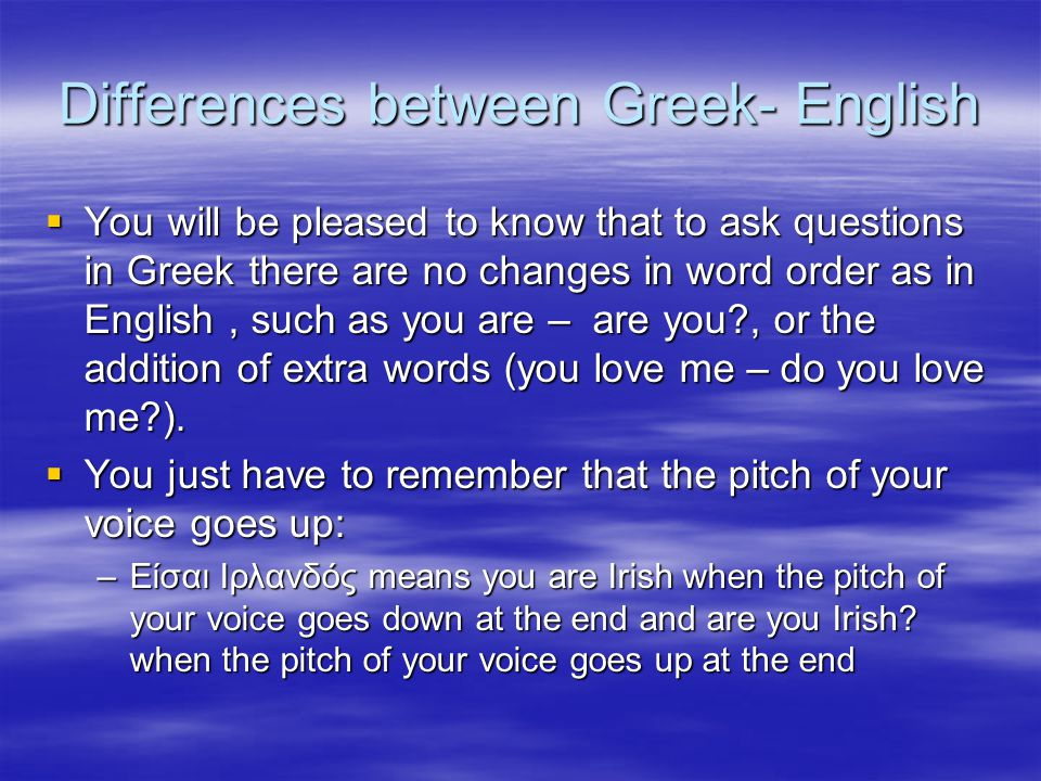 Differences between Greek- English  You will be pleased to know that to ask questions in Greek there are no changes in word order as in English, such as you are – are you , or the addition of extra words (you love me – do you love me ).