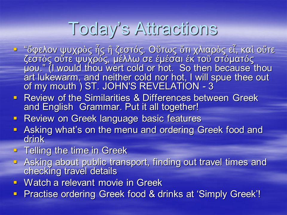 Today's Attractions  ὄ φελον ψυχρ ὸ ς ἦ ς ἢ ζεστ ό ς.