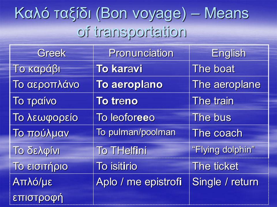 Καλό ταξίδι (Bon voyage) – Means of transportation GreekPronunciationEnglish Tο καράβι To karavi The boat Το αεροπλάνο To aeroplano The aeroplane Το τ