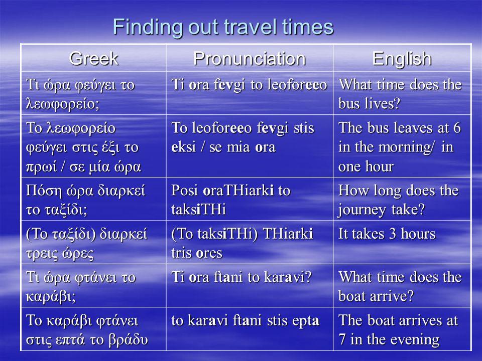 Finding out travel times GreekPronunciationEnglish Τι ώρα φεύγει το λεωφορείο; Ti ora fevgi to leoforeeo What time does the bus lives? Το λεωφορείο φε