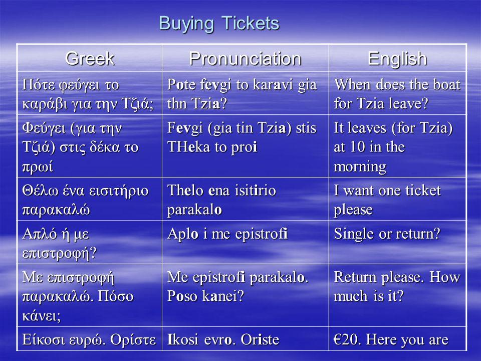 Buying Tickets GreekPronunciationEnglish Πότε φεύγει το καράβι για την Τζιά; Pote fevgi to karavi gia thn Tzia? When does the boat for Tzia leave? Φεύ