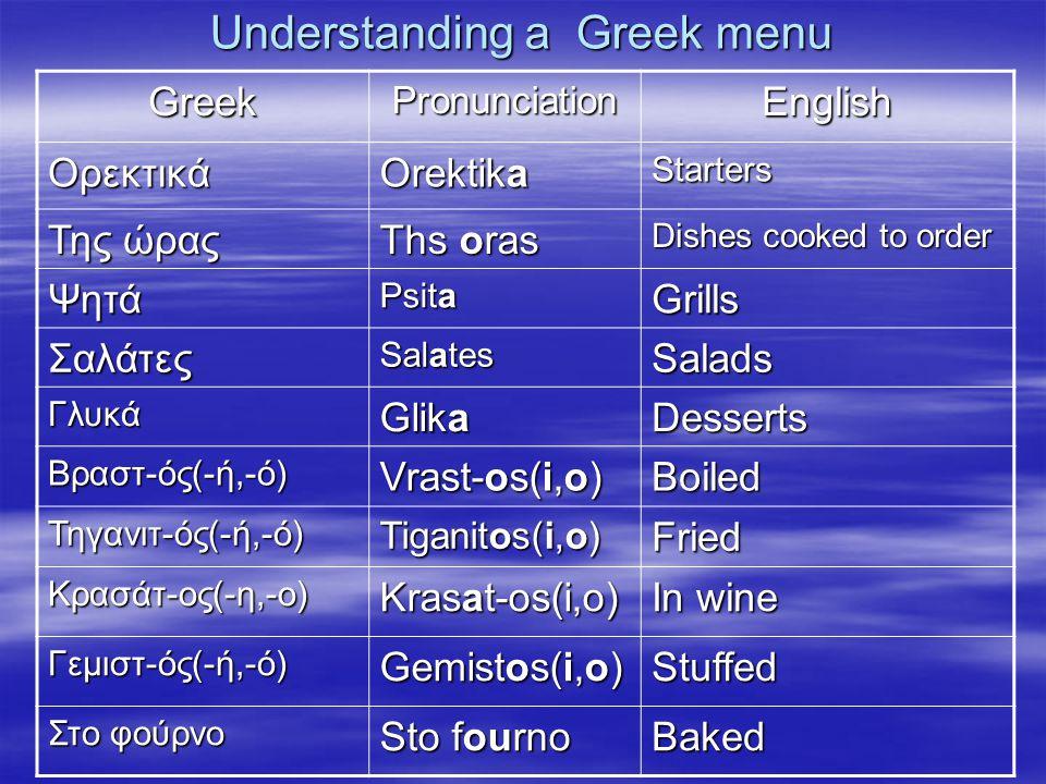 Understanding a Greek menu GreekPronunciationEnglish Ορεκτικά Orektika Starters Της ώρας Ths oras Dishes cooked to order Ψητά Psita Grills Σαλάτες Sal