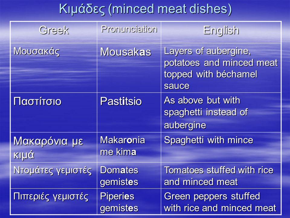 Κιμάδες (minced meat dishes) GreekPronunciationEnglish Μουσακάς Mousakas Layers of aubergine, potatoes and minced meat topped with béchamel sauce Παστ