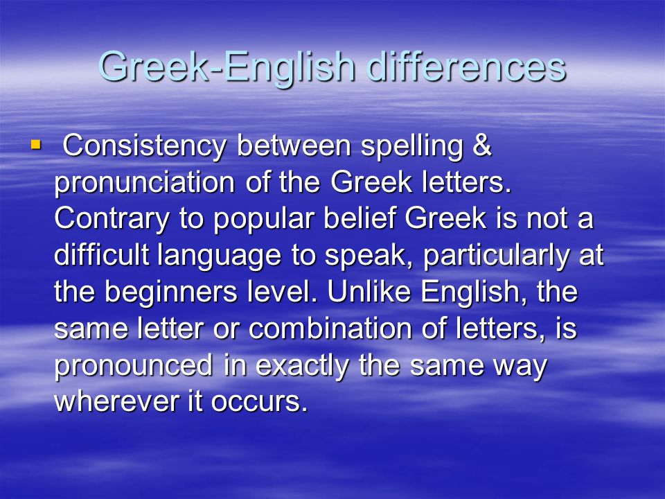 Greek-English differences  Consistency between spelling & pronunciation of the Greek letters. Contrary to popular belief Greek is not a difficult lan
