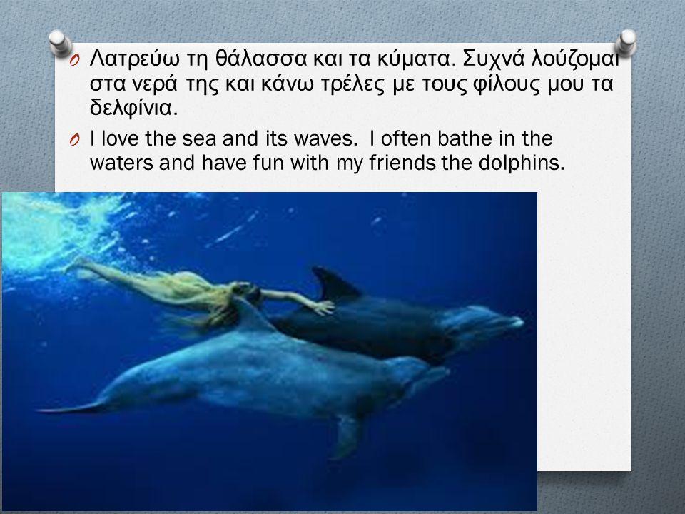 O Λατρεύω τη θάλασσα και τα κύματα. Συχνά λούζομαι στα νερά της και κάνω τρέλες με τους φίλους μου τα δελφίνια. O I love the sea and its waves. I ofte