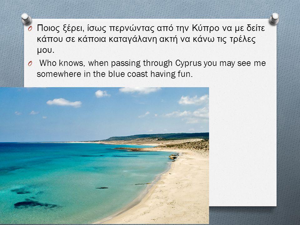 O Ποιος ξέρει, ίσως περνώντας από την Κύπρο να με δείτε κάπου σε κάποια καταγάλανη ακτή να κάνω τις τρέλες μου. O Who knows, when passing through Cypr