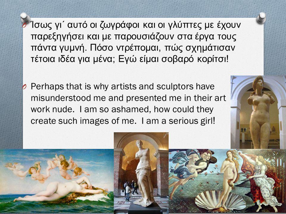 O Ίσως γι΄ αυτό οι ζωγράφοι και οι γλύπτες με έχουν παρεξηγήσει και με παρουσιάζουν στα έργα τους πάντα γυμνή. Πόσο ντρέπομαι, πώς σχημάτισαν τέτοια ι