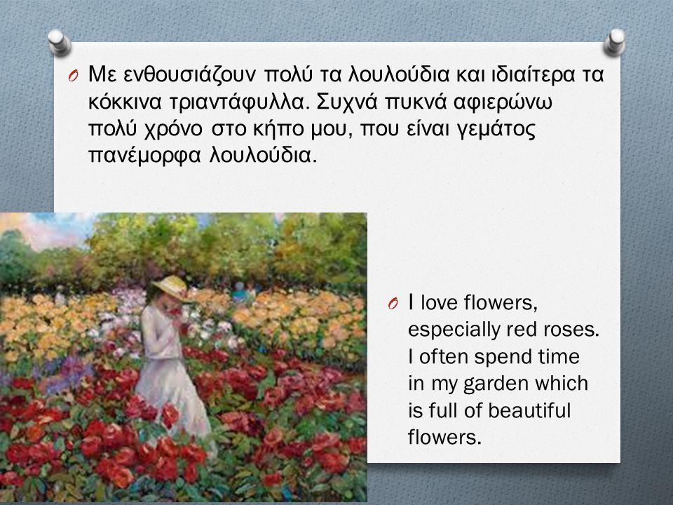 O Με ενθουσιάζουν πολύ τα λουλούδια και ιδιαίτερα τα κόκκινα τριαντάφυλλα. Συχνά πυκνά αφιερώνω πολύ χρόνο στο κήπο μου, που είναι γεμάτος πανέμορφα λ
