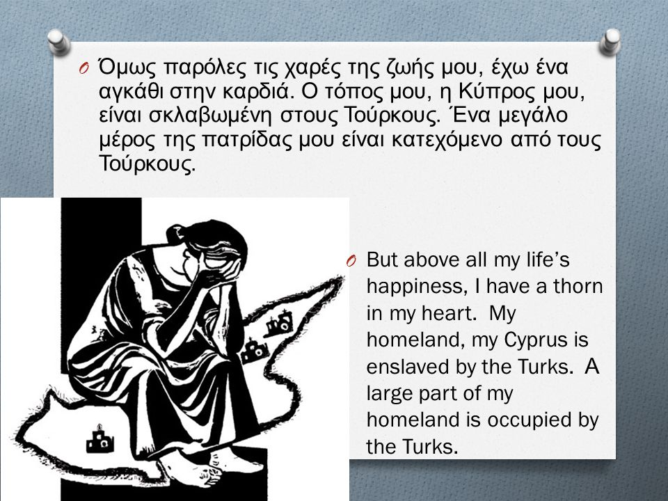 O But above all my life's happiness, I have a thorn in my heart. My homeland, my Cyprus is enslaved by the Turks. Α large part of my homeland is occup