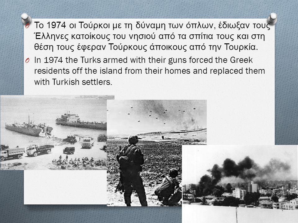 O Το 1974 οι Τούρκοι με τη δύναμη των όπλων, έδιωξαν τους Έλληνες κατοίκους του νησιού από τα σπίτια τους και στη θέση τους έφεραν Τούρκους άποικους α