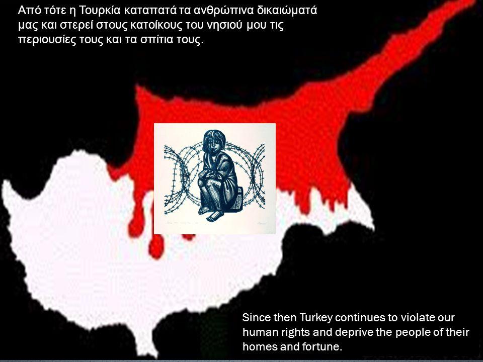 Από τότε η Τουρκία καταπατά τα ανθρώπινα δικαιώματά μας και στερεί στους κατοίκους του νησιού μου τις περιουσίες τους και τα σπίτια τους. Since then T