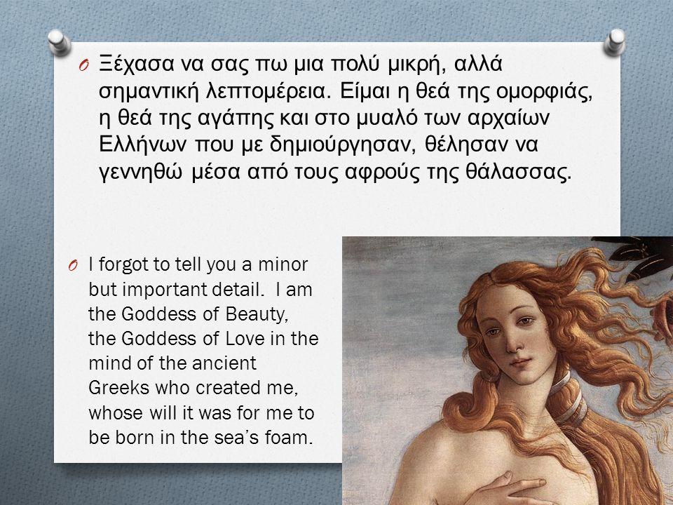 O Ξέχασα να σας πω μια πολύ μικρή, αλλά σημαντική λεπτομέρεια. Είμαι η θεά της ομορφιάς, η θεά της αγάπης και στο μυαλό των αρχαίων Ελλήνων που με δημ