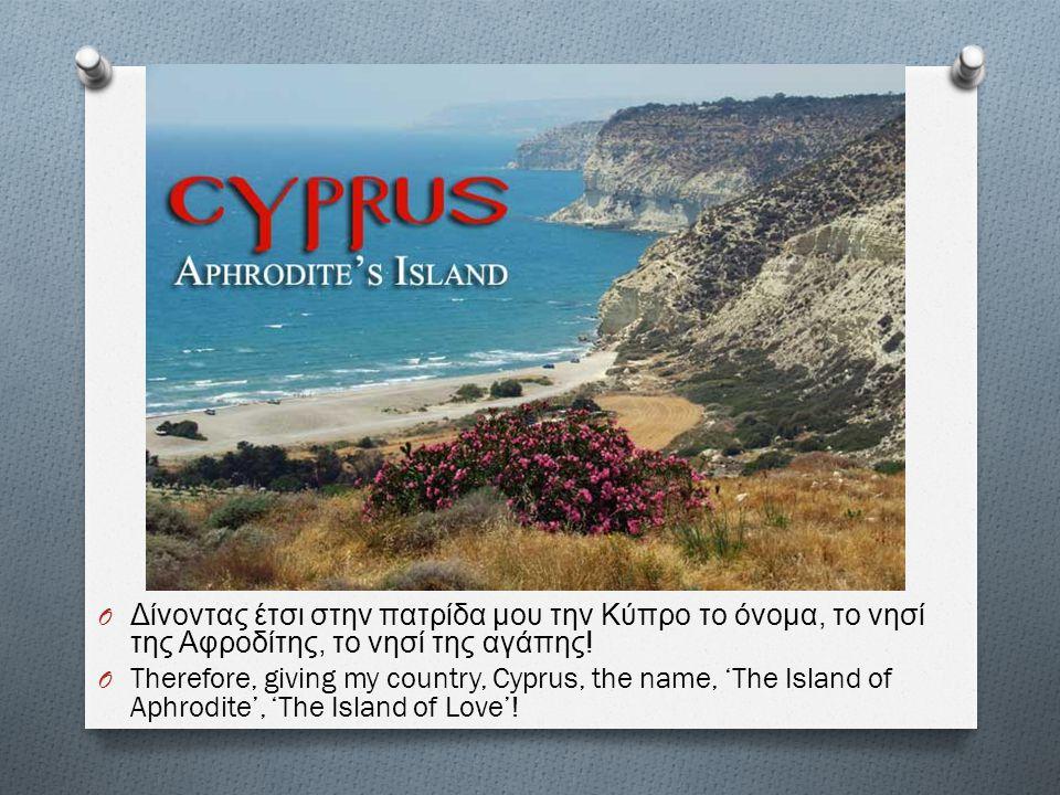 O Δίνοντας έτσι στην πατρίδα μου την Κύπρο το όνομα, το νησί της Αφροδίτης, το νησί της αγάπης ! O Therefore, giving my country, Cyprus, the name, 'Th