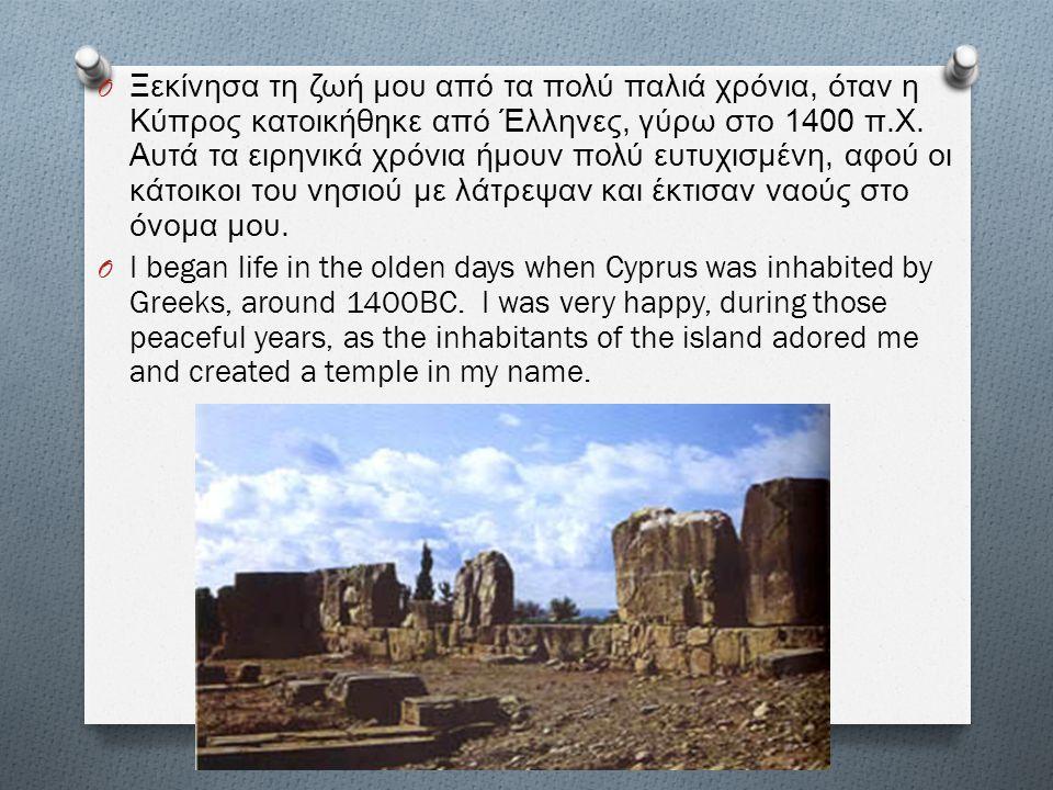 O Ξεκίνησα τη ζωή μου από τα πολύ παλιά χρόνια, όταν η Κύπρος κατοικήθηκε από Έλληνες, γύρω στο 1400 π. Χ. Αυτά τα ειρηνικά χρόνια ήμουν πολύ ευτυχισμ