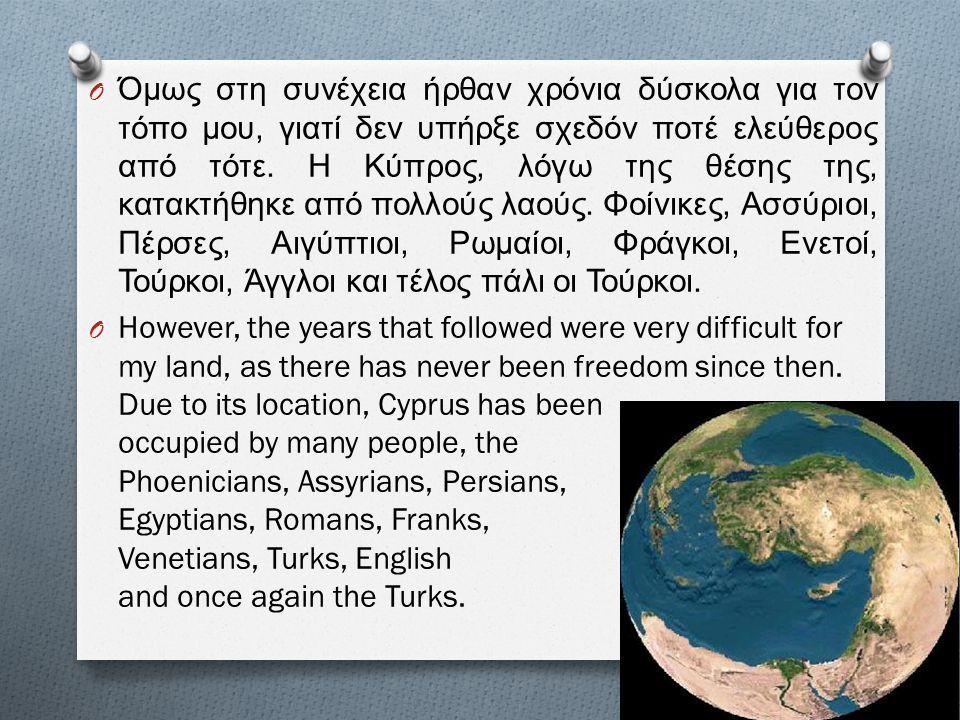 O Όμως στη συνέχεια ήρθαν χρόνια δύσκολα για τον τόπο μου, γιατί δεν υπήρξε σχεδόν ποτέ ελεύθερος από τότε. Η Κύπρος, λόγω της θέσης της, κατακτήθηκε