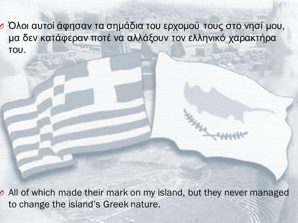 O Όλοι αυτοί άφησαν τα σημάδια του ερχομού τους στο νησί μου, μα δεν κατάφεραν ποτέ να αλλάξουν τον ελληνικό χαρακτήρα του. O All of which made their