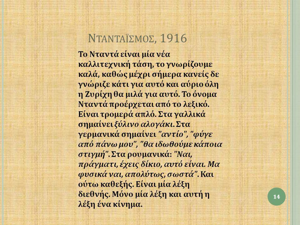 Ν ΤΑΝΤΑΪΣΜΟΣ, 1916 Το Νταντά είναι μία νέα καλλιτεχνική τάση, το γνωρίζουμε καλά, καθώς μέχρι σήμερα κανείς δε γνώριζε κάτι για αυτό και αύριο όλη η Ζυρίχη θα μιλά για αυτό.