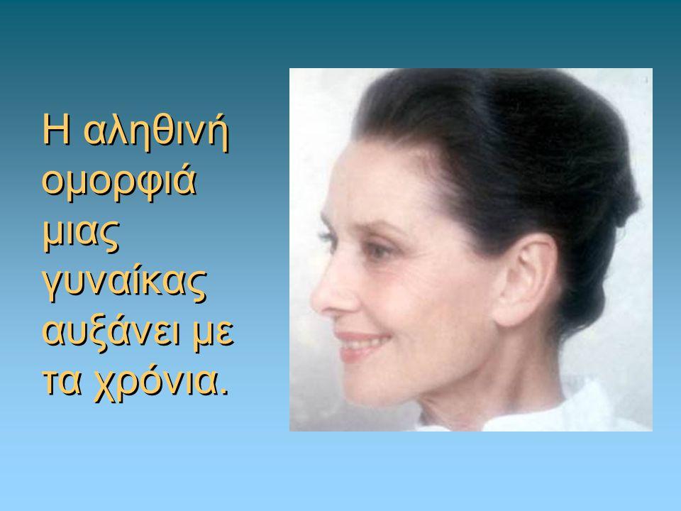 Η αληθινή ομορφιά μιας γυναίκας αυξάνει με τα χρόνια.