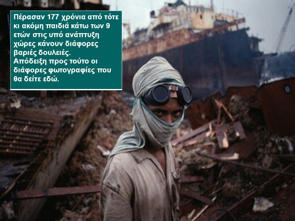 Πέρασαν 177 χρόνια από τότε κι ακόμη παιδιά κάτω των 9 ετών στις υπό ανάπτυξη χώρες κάνουν διάφορες βαριές δουλειές. Απόδειξη προς τούτο οι διάφορες φ