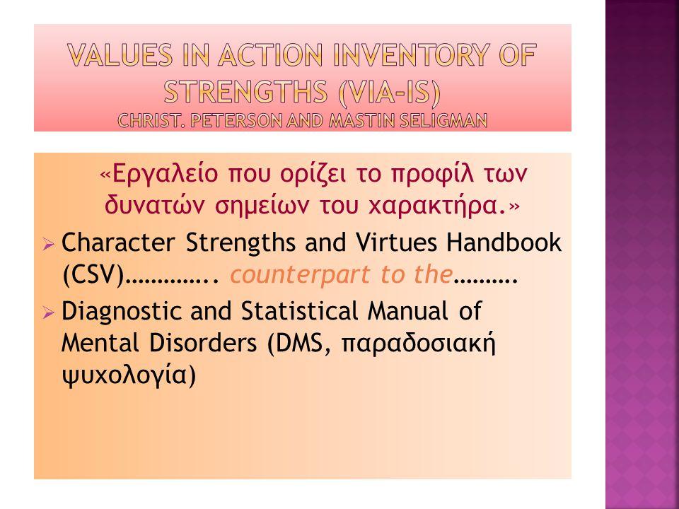 «Εργαλείο που ορίζει το προφίλ των δυνατών σημείων του χαρακτήρα.»  Character Strengths and Virtues Handbook (CSV)………….. counterpart to the……….  Dia